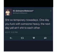 Shit, Fuck, and Next: IG @dreamvillekevont  @dreamvillekevorn  Shit so temporary nowadays. One day  you fuck with someone heavy, the next  day yall ain't shit to each other.  4/2/17, 3:22 PM