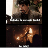 Memes, Death, and Today: IG/gaemofthrones  And what do we say to death?  Not today Many people are saying that it was probably the right thing to do instead of taking on Euron on his own but we all know doing the 'Right' thing wasn't the first thing on his mind when he reeked out and jumped 😂