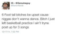 😂LMAO @Genuineguy post are 🔥follow him for more captions and no chill comedy: IG @Genuineguy  @Karon Norak  6 Foot tall bitches be upset cause  niggas don't wanna dance. Bitch l just  left basketball practice l ain't tryna  post up for 3 songs  12/17/14, 7:32 PM 😂LMAO @Genuineguy post are 🔥follow him for more captions and no chill comedy