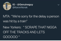 "Facts, Memes, and Sorry: IG - @Genuineguy  @KaronNorak  21  MTA: ""We're sorry for the delay a person  was hit by a train""  New Yorkers: ""SCRAPE THAT NIGGA  OFF THE TRACKS AND LETS  0 Facts 😂😂😂"