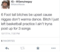 If a bitch taller than 5'9 ever ask me to dance imma just break her ankles and drive it in: IG-@Genuineguy  KaronNorak  6 Foot tall bitches be upset cause  niggas don't wanna dance. Bitch I just  left basketball practice I ain't tryna  post up for 3 songs  2/17/14, 7:32 PM  5 FAVORITES  23 If a bitch taller than 5'9 ever ask me to dance imma just break her ankles and drive it in