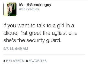 Af, Bad, and Clique: IG @Genuineguy  @KaronNorak  If you want to talk to a girl in a  clique, 1st greet the ugliest one  she's the security guard.  9/7/14, 6:49 AM  5 RETWEETS 6 FAVORITES What if they all bad af? 🤷🏿‍♂️