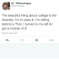 Beautiful, College, and Fam: IG - @Genuineguy  @KaronNorak  The beautiful thing about college is the  diversity. I'm in class & I'm sitting  behind a Thot. I turned to my left & l  got a mother of 6.  2/5/15, 8:22 AM Shit live FAM
