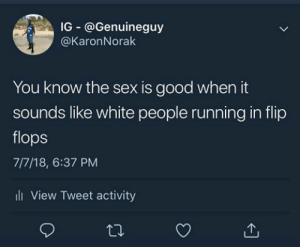 Dank, Memes, and Sex: IG @Genuineguy  @KaronNorak  You know the sex is good when it  sounds like white people running in flip  flops  7/7/18, 6:37 PM  ll View Tweet activity Or when youre stirring mac and cheese by datusernamedoeee FOLLOW HERE 4 MORE MEMES.