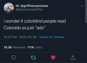 """[Insert witty title here]: IG: @griffinmuenchow  @MuenchowGriffin  i wonder if colorblind people read  Colorado as just """"ado""""  10:07 PM 2019-04-26 Twitter for iPhone  19.3K Retweets 111K Likes [Insert witty title here]"""