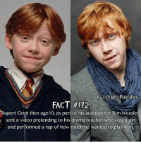 Rupert The Grint be dropping those beats.: IG Harry Potters Fact  FACT #172  Rupert Grint then age 10, as part o  his audition for Ron Weasle  sent a video pretending to his drama teacher who was a girl  and performed a rap of how  much he wanted to play Ron, Rupert The Grint be dropping those beats.