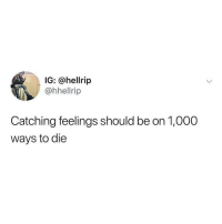 Fucking, Memes, and 🤖: IG: @hellrip  @hhellrip  Catching feelings should be on 1,000  ways to die Fucking YES IT SHOULD 💯💯💯(@hellrip)