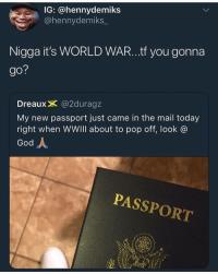 Syria got hit with the AC 130: IG: @hennydemiks  @hennydemiks  Nigga it's WORLD WAR...tf you gonna  go?  DreauxX @2duragz  My new passport just came in the mail today  right when WWIII about to pop off, look  God人  PASSPORT Syria got hit with the AC 130