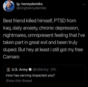 Best Friend, Taken, and Army: ig: hennydemiks  @kinghennydemiks  Best friend killed himself, PTSD from  Iraq, daily anxiety, chronic depression,  nightmares, omnipresent feeling that I've  taken part in great evil and been truly  duped. But hey at least i still got my free  Camaro  U.S. Army@USArmy 21h  How has serving impacted you?  Show this thread Well then