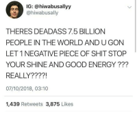 Energy, Shit, and Good: IG: @hiwabusallyy  @hiwabusally  THERES DEADASS 7.5 BILLION  PEOPLE IN THE WORLD AND U GON  LET 1 NEGATIVE PIECE OF SHIT STOP  YOUR SHINE AND GOOD ENERGY???  REALLY????!  07/10/2018, 03:10  1,439 Retweets 3,875 Likes this really brightened the shit day I was having