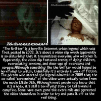 "Apparently, Children, and Creepy: IG@HORRAR RAG  IO:@HORRORSGRAM  ""The Gritter"" is a horritic Internet urban legend which was  first posted in 2009. It's about a video clip which apparently  is so disturbing that it traumatizes everyone who watches it  Apparently, the video clip featured scenes of dying children,  excrucíating screams, and close-ups of exorcisms and  corpses.Although something like the Grifter would indeed be  horrifying to watch, thankfully it's entirely a work of fiction.  The person who started the legend admitted in 2009 that the  so-called ""screenshots"" of the video were actually taken from  the movie Little 0tik. Although most people now know that.  it'ş a hoax, it's still a territying story to tell around a  campfire. Some have even gone the extra mile and recreated  the video themselves in order to try and pass it off as the  real thing.  the video themselves in order o try and pssit off as the Follow @horrorsgram it's a friend who's trying to spread some more horror 😈 ________________________________ . . . . HASHTAGS BELOW IGNORE . . . . . . _________________________________ scary creepy gore horrormovie blood horrorfan love horrorjunkie ahs twd horror supernatural horroraddict makeup murder spooky terror creepypasta evil metal bloody follow paranormal ghost haunted me serialkiller like4like deepweb"