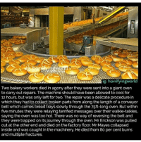 Head, Journey, and Memes: ig: horrifyingworld  Two bakery workers died in agony after they were sent into a giant oven  to carry out repairs. The machine should have been allowed to cool for  12 hours, but was only left for two. The repair was a delicate procedure in  which they had to collect broken parts from along the length of a conveyor  belt which carries bread trays slowly through the 75ft-long oven. But within  five minutes they were relaying terrified messages over their walkie-talkies,  saying the oven was too hot. There was no way of reversing the belt and  they were trapped on its journey through the oven. Mr Erickson was pulled  out at the other end and died on the factory floor. Mr Mayes collapsed  inside and was caught in the machinery. He died from 80 per cent burns  and multiple fractures.  5 DEPTH PERCEPTION - SUBMITTED BY CASPERMCSADDEN - As a kid, did you ever squint one eye shut and then the other, watching the position of the world shift back and forth till your head ached? It's a bit like that. Your eyes can only see so much, but your other eyes see plenty else. Oh, I don't mean you have other eyes—just that there are a whole lot of other worlds out there, and some of them have another you with eyes of their own. And every now and then, for a split second, your senses overlap. It's like being that squinting, sore-headed kid and finally opening both eyes again. The world takes on a little more dimension. When you swear you saw something move out the corner of your eye, that could be them turning their head too fast. Or that sudden shiver you get down your spine is really the wind blowing right through them. Small stuff like that. And then there's that feeling I'm sure everyone knows. You're laying in bed, and as you close your eyes you feel yourself drifting...drifting...floating...falling. Falling. Falling! And then you jolt awake, heavy in your body again, heart rattling around your chest like a bird in its cage. It's weird right? Feeling yourself die? Just be glad you're the one who woke up.