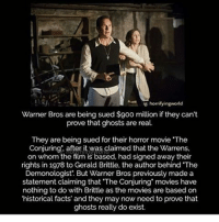 "Facts, Memes, and Movies: ig horrifyingworld  Warner Bros are being sued $9oo million if they can't  prove that ghosts are real.  They are being sued for their horror movie ""The  Conjuring after it was claimed that the Warrens.  on whom the film is based, had signed away their  rights in 1978 to Gerald Brittle, the author behind ""The  Demonologist. But Warner Bros previously made a  statement claiming that ""The Conjuring movies have  nothing to do with Brittle as the movies are based on  'historical facts' and they may now need to prove that  ghosts really do exist."