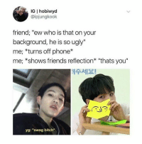 "IG I hobiwyd  @ipjungkook  friend; ""ew who is that on your  background, he is so ugly""  me; *turns off phone*  me; *shows friends reflection* ""thats you""  세요!  yg: ""swag bitch"" thanks for this , im gonna do this , my oppa unnie aint ugly , u are"