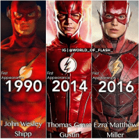 Future, Memes, and Good: IG I @wORLD OF FLASH  First  Appearance  First  Appearance  First  Appedranse  1990 2014 2016  John Wesley Thomas Grant Ezra Matthew  Gustin  Shipp  Miller From @world_of_flash_ - Our Flashes and their first appearance BY YEAR. - - Signing off early tonight. Good Night⚡️⚡️ - Future Flash by @timetravel_6000v2 - - The suit has nothing to do with their first appearance. I stated the year they first appeared as THE FLASH. Not Barry. - - John Wesley Shipp's first appearance as THE FLASH was in 1990 Grant Gustin's first appearance as THE FLASH was in 2014. Ezra Miller's first appearance as THE FLASH was in 2016.