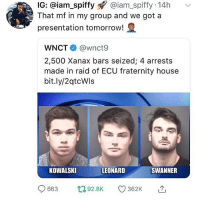 Fraternity, Memes, and Xanax: IG: @iam_spiffy@iam_spiffy 14h  That mf in my group and we got a  presentation tomorrow!  WNCT @wnct9  2,500 Xanax bars seized; 4 arrests  made in raid of ECU fraternity house  bit.ly/2qtcWls  KOWALSKI  LEONARD  SWANNER  663 ,92.8K 362K