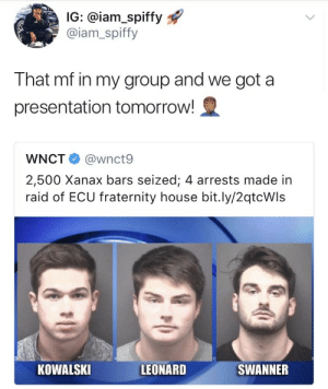 Fraternity, Tumblr, and Xanax: IG: @iam_spiffy  @iam_spiffy  That mf in my group and we got a  presentation tomorrow!  WNCT @wnct9  2,500 Xanax bars seized; 4 arrests made in  raid of ECU fraternity house bit.ly/2qtcWls  KOWALSKI  LEONARD  SWANNER weavemama:when I tell you I SCREAMED