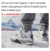 Mount Everest, Sneakers, and Dank Memes: IG is a rich man's game. can't compete  when cats going to Mount Everest just to  take sneaker pics  IG: DeezNuts4President Lmaooo FR