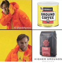 Finn, Memes, and 🤖: IG: @jedimemes  REVEILLE  GROUND  COFFEE  coEFEE  HIGHER  GROUNDS  DR CONGO  HIGHER GROUND S Hand me some higher grounds. Admin: Finn, SWHub
