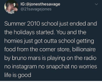 The good ol' days.. 😔😂 WSHH: IG:@jonesthesavage  @21savagejones  Summer 2010 school just ended and  the holidays started. You and the  homies just got outta school getting  food from the corner store, billionaire  by bruno mars is playing on the radio  no instagram no snapchat no worries  life is good The good ol' days.. 😔😂 WSHH
