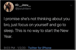 meirl: IG:_Jozu_  @jozuintern  I promise she's not thinking about you  bro, just focus on yourself and go to  sleep. This is no way to start the New  Year.  9:03 PM · 1/2/20 · Twitter for iPhone meirl