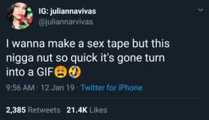 Dank, Iphone, and Memes: IG: juliannavivas  @juliannarvivas  I wanna make a sex tape but this  nigga nut so quick it's gone turn  into a Gre  9:56 AM 12 Jan 19 Twitter for iPhone  2,385 Retweets 21.4K Likes Gotta save dem gigabites by sej2016 MORE MEMES