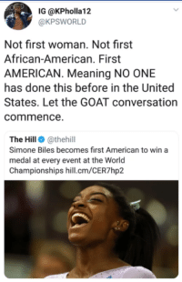 Goat, American, and Meaning: IG @KPholla12  @KPSWORLD  Not first woman. Not first  African-American. First  AMERICAN. Meaning NO ONE  has done this before in the United  States. Let the GOAT conversation  commence.  The Hill @thehill  Simone Biles becomes first American to win a  medal at every event at the World  Championships hill.cm/CER7hp2 Simone Bilesthe GOAT?