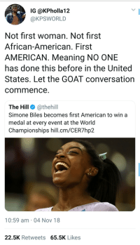 She the goat🐐 no convo needed: IG @KPholla12  @KPSWORLD  Not first woman. Not first  African-American. First  AMERICAN. Meaning NO ONE  has done this before in the United  States. Let the GOAT conversation  commence  The Hill @thehill  Simone Biles becomes first American to win a  medal at every event at the Worid  Championships hill.cm/CER7hp2  10:59 am 04 Nov 18  22.5K Retweets 65.5K Likes She the goat🐐 no convo needed
