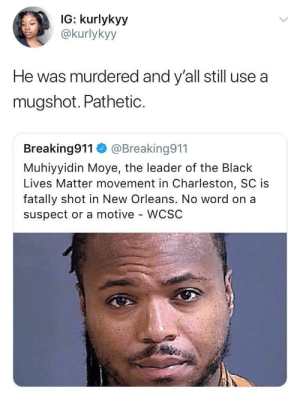 Black Lives Matter, Black, and Charleston: IG: kurlykyy  @kurlykyy  He was murdered and y'all still use a  mugshot. PathetiC.  Breaking911@Breaking911  Muhiyyidin Moye, the leader of the Black  Lives Matter movement in Charleston, SC is  fatally shot in New Orleans. No word on a  suspect or a motive - WCSC Another has fallen 😔