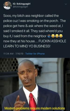 srsfunny:Classic UNO turnaround: IG: lickingyagirl  @lickingyagirl  Sooo, my bitch ass neighbor called the  police cuz I was smoking on the porch. The  police get here & ask where the weed at, I  said I smoked it all. They said where'd you  buy it, I said from the neighbor  now they at his house.... FUCKIN ASSHOLE  LEARN TO MIND YO BUSINESS!  11:34 AM 7/16/19 Twitter for iPhone  Modern problems require modern solutions srsfunny:Classic UNO turnaround