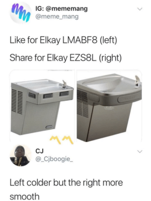 Dank, Meme, and Memes: IG: @mememang  @meme_mang  Like for Elkay LMABF8 (left)  Share for Elkay EZS8L (right)  CJ  @_Cjboogie_  Left colder but the right more  smooth Swear These is at Every Public School by _joshhhhhhh FOLLOW HERE 4 MORE MEMES.