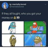 Do NOT follow @JOKEZAR if you're easily offended 😂🔞: Ig: mentally.bored  @mentallybored  If they all fought, who you got your  money on s Do NOT follow @JOKEZAR if you're easily offended 😂🔞