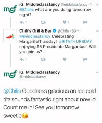 Memes, Tomorrow, and Cold: iG: Middleclassfancy  @midclassfancy 1h  v  CU @Chilis  what are you doing tomorrow  night?  Chili's Grill & Bar  @Chilis 50m  Os @mid Classfancy Celebrating  Margarita Thursday! #RITATHURSDAY,  enjoying $5 Presidente Margaritas! Will  you join us?  mcf iG: Middle class fancy  @midclassfancy  achilis Goodness gracious an ice cold  rita sounds fantastic right about now lol  Count me in! See you tomorrow  Sweetie This is real