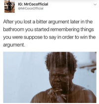 Memes, Lost, and 🤖: IG: MrCocofficial  @MrCocoOfficial  After you lost a bitter argument later in thee  bathroom you started remembering things  you were suppose to say in order to win the  argument. Who else can relate???😭😂😂😂 Do 🙋🏿♂️🙋🏽this . . krakstv
