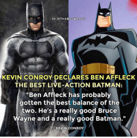 "Batman, Memes, and Ben Affleck: IG OTHEBATBRAND  KEVIN CONROY DECLARES BEN AFFLECK  THE BEST LIVE-ACTION BATMAN:  ""Ben Affleck has probably  gotten the best balance of the  two. He's a really good Bruce  Wayne and a really good Batman.""  KEVIN CONROY Do you agree with Kevin?"