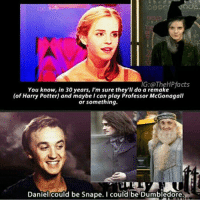 Dumbledore, Harry Potter, and Memes: IG: OTheHPfacts  You know, in 30 years, I'm sure they'll do a remake  (of Harry Potter) and maybe I can play Professor McGonagall  or something.  Daniel could be Snape. Icould be Dumbledore. Daniel could be Snape. I could be Dumbledore. https://t.co/oucZM4bFKO