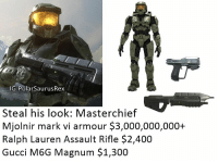 Might ask for it at Christmas: IG:PolarSaurusRex  Steal his look: Masterchief  Mjolnir mark vi armour $3,000,000,000+  Ralph Lauren Assault Rifle $2,400  Gucci M6G Magnum $1,300 Might ask for it at Christmas