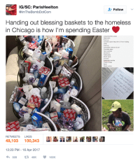 Anaconda, Blackpeopletwitter, and Chicago: IG/SC: ParisHeelton  @ImTheBombDotCom  + Follow  Handing out blessing baskets to the homeless  in Chicago is how I'm spending Easter  Long extra thick socks  Wash cloth  Fruit cup  Cranberry juice (help with UTI from holding  urine)  Fruit cup  Composite notebook & pen  Flushable wipes  Hand sanitizer  Tooth paste  Mouth wash  Crackers  Breaskfast pastries  2 bars of soap  Razor  Plastic cutiery  RETWEETS LIKES  48,103 100,343iii  12:23 PM -16 Apr 2017 <p>Handing out blessing baskets to the homeless in Chicago (via /r/BlackPeopleTwitter)</p>