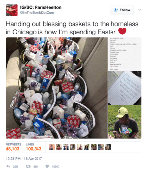 Handing out blessing baskets to the homeless in Chicago: IG/SC: ParisHeelton  @ImTheBombDotCom  + Follow  Handing out blessing baskets to the homeless  in Chicago is how I'm spending Easter  Long extra thick socks  Wash cloth  Fruit cup  Cranberry juice (help with UTI from holding  urine)  Fruit cup  Composite notebook & pen  Flushable wipes  Hand sanitizer  Tooth paste  Mouth wash  Crackers  Breaskfast pastries  2 bars of soap  Razor  Plastic cutiery  RETWEETS LIKES  48,103 100,343iii  12:23 PM -16 Apr 2017 Handing out blessing baskets to the homeless in Chicago