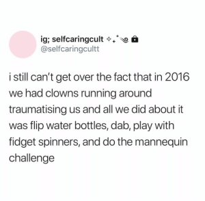 We were the real clowns all along: ig; selfcaringcult  @selfcaringcultt  istill can't get over the fact that in 2016  we had clowns running around  traumatising us and all we did about it  was flip water bottles, dab, play with  fidget spinners, and do the mannequin  challenge We were the real clowns all along