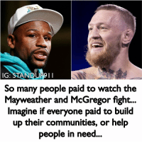 Children, Mayweather, and Memes: IG: STANDUP9  So many people paid to watch the  Mayweather and McGregor fight...  Imagine if everyone paid to build  up their communities, or help  people in need  ... We have resources, many have the right intentions, but we are misguided and don't ever comprehend our true power as a collective until our backs are pushed to a wall or when we fuel these massive distractions. Tax's, Lotteries, Sporting events etc are created from our ancestors to create a wealth gap that keeps the poor distracted and poor and the wealthy entertained and well rich. Do you know that colosseums were built to occupy the working class minds so they did not pay attention to the tyranny of their government. Sounds familiar right? How many people are aware the USA is invading 40 nations, all of these nations have documentation of USA troops violating international law such as raping women and children, and murdering innocent people. How often are you shown actual footage of war? They have no problem showing the towers being hit by planes but will never show you what their bombs do on a daily basis for the last 15 years. How many lies has the government told since 01'? How many whistleblowers have been extradited, jailed and murdered? There has been people constantly sacrificing their lives to share this information but TV and the 4th branch of the government AKA the media has everyone distracted and their minds manipulated bu tell lie vision using daily tv shows aka programs to control your mind. It's called MK Ultra. It's time to wake up and reclaim your mind. standup911 - Events - @_meetingoftheminds Back up account - @_standup911