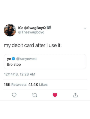 Dank, Memes, and Money: IG: @SwagBoyo  @Theswagboyq  my debit card after i use it:  ye @kanyewest  Bro stop  12/14/18, 12:28 AM  18K Retweets 41.4K Likes I have to stop wasting money on non sense by Clout-Gawd MORE MEMES