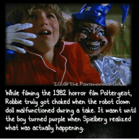 Bloods, Creepy, and Love: IG:@The.Paranormal.Guide  LG.O The Pavanormal Gu  While fiming the 1982 horror film Poltergeist,  e filming the  Robbie trulu qot choked when the robot clown  doll malfunctioned durinq a take. It wasnt until  the boy turned purple when Spielberg realized  what was ectually happening.  orror tilm Poltergeis Follow @the.paranormal.guide for more! ________________________________ . . . . HASHTAGS BELOW IGNORE . . . . . . _________________________________ scary creepy gore horrormovie blood horrorfan love horrorjunkie ahs twd horror supernatural horroraddict makeup murder spooky terror creepypasta evil metal bloody follow paranormal ghost haunted me serialkiller like4like deepweb
