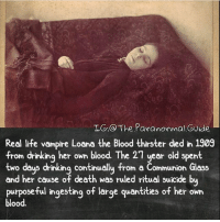 I'll be spamming scary videos this weekend on @haunted.videos 💪👻: IG: The Paranormal Guide  Real life vampire Loana the Blood thirster ded in 1909  from drinking her own blood. The 21 year old spent  two days drinking continually from a Communion Glass  and her cause of death was ruled ritual suicide by  purposeful ingesting of large quantities of her own  blood. I'll be spamming scary videos this weekend on @haunted.videos 💪👻