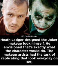 Heath ❤️. Let me know what country you guys are from!: IG THEBATBRAND  Heath Ledger designed the Joker  makeup look himself. He  envisioned that's exactly what  the character would do. The  makeup artists had the task of  replicating that look everyday on  Set. Heath ❤️. Let me know what country you guys are from!