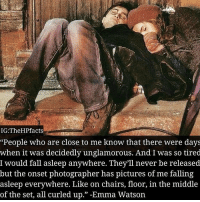 """😍😍TAG a Potterhead credits: @thehpfacts: IG:TheHPfacts  """"People who are close to me know that there were days  when it was decidedly unglamorous. And I was so tired  I would fall asleep anywhere. They'll never be released  but the onset photographer has pictures of me falling  asleep everywhere. Like on chairs, floor, in the middle  of the set, all curled up."""" -Emma Watson 😍😍TAG a Potterhead credits: @thehpfacts"""