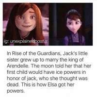 Memes, 🤖, and Sisters: ig: unexplainedpost.s  In Rise of the Guardians, Jack's little  sister grew up to marry the king of  Arendelle. The moon told her that her  first child would have ice powers in  honor of jack, who she thought was  dead. This is how Elsa got her  powers. Alright I'll go eat breakfast now but this shook me