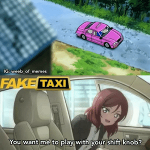 Anime, Fake, and Memes: IG: weeb_of_memes  FAKE TAXI  You want me to play with your shift knob? Who else watched it? 😂 (OC)