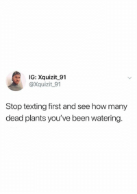 Texting, Been, and How: IG: Xquizit 91  @Xquizit_91  Stop texting first and see how many  dead plants you've been watering