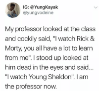 """Memes, Wshh, and Watch: IG: @YungKayak  @yungvodeine  My professor looked at the class  and cockily said, """"I watch Rick 8  Morty, you all have a lot to learn  from me"""". I stood up looked at  him dead in the eyes and said  """"I watch Young Sheldon"""". I am  the professor now """"I am the professor now!"""" 😂🤷♂️ WSHH"""